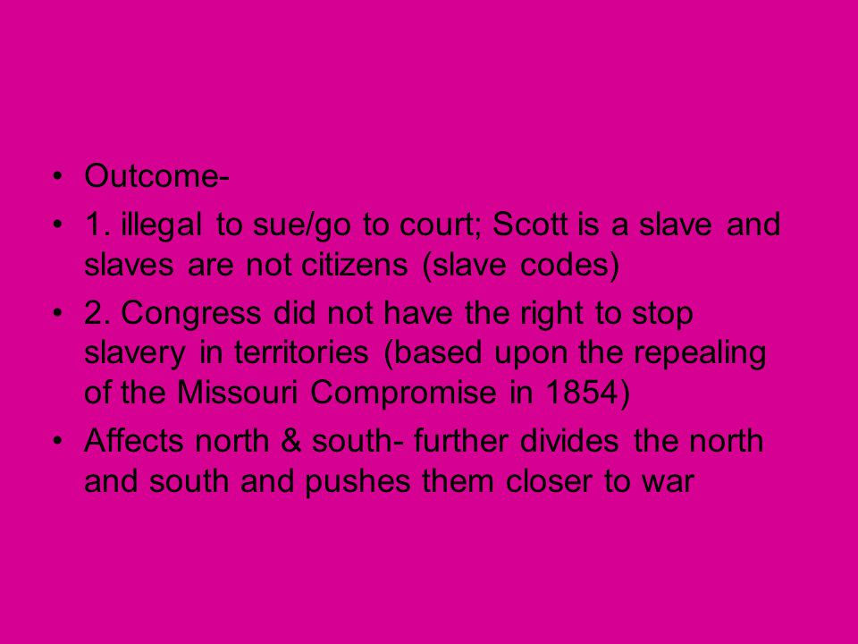 Outcome- 1. illegal to sue/go to court; Scott is a slave and slaves are not citizens (slave codes)
