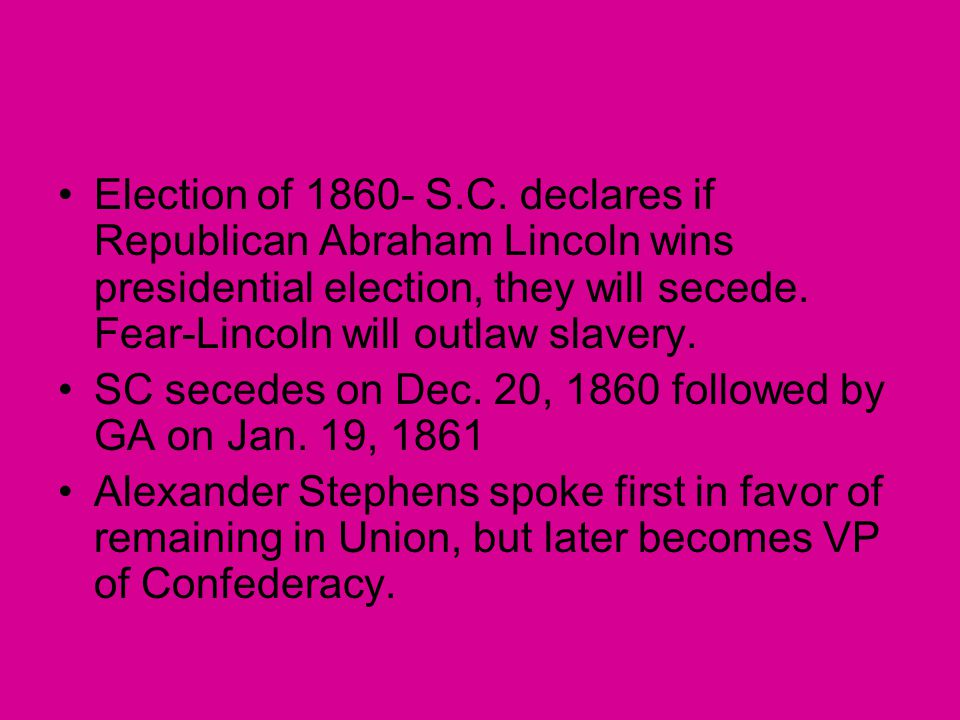 Election of 1860- S.C. declares if Republican Abraham Lincoln wins presidential election, they will secede. Fear-Lincoln will outlaw slavery.