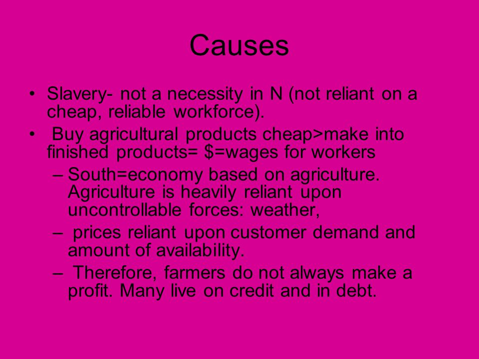 Causes Slavery- not a necessity in N (not reliant on a cheap, reliable workforce).