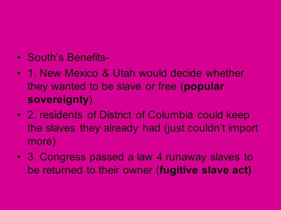 South's Benefits- 1. New Mexico & Utah would decide whether they wanted to be slave or free (popular sovereignty)