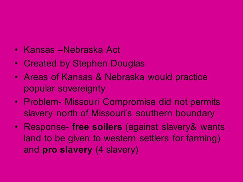 Kansas –Nebraska Act Created by Stephen Douglas. Areas of Kansas & Nebraska would practice popular sovereignty.