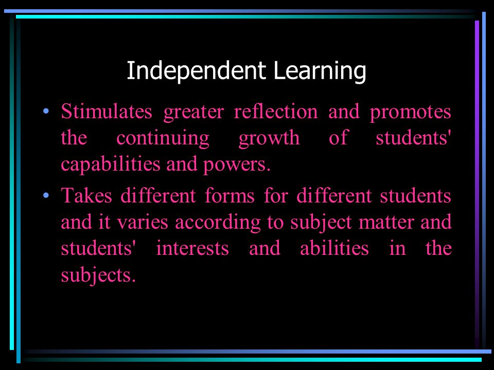 Independent Learning Stimulates greater reflection and promotes the continuing growth of students capabilities and powers.