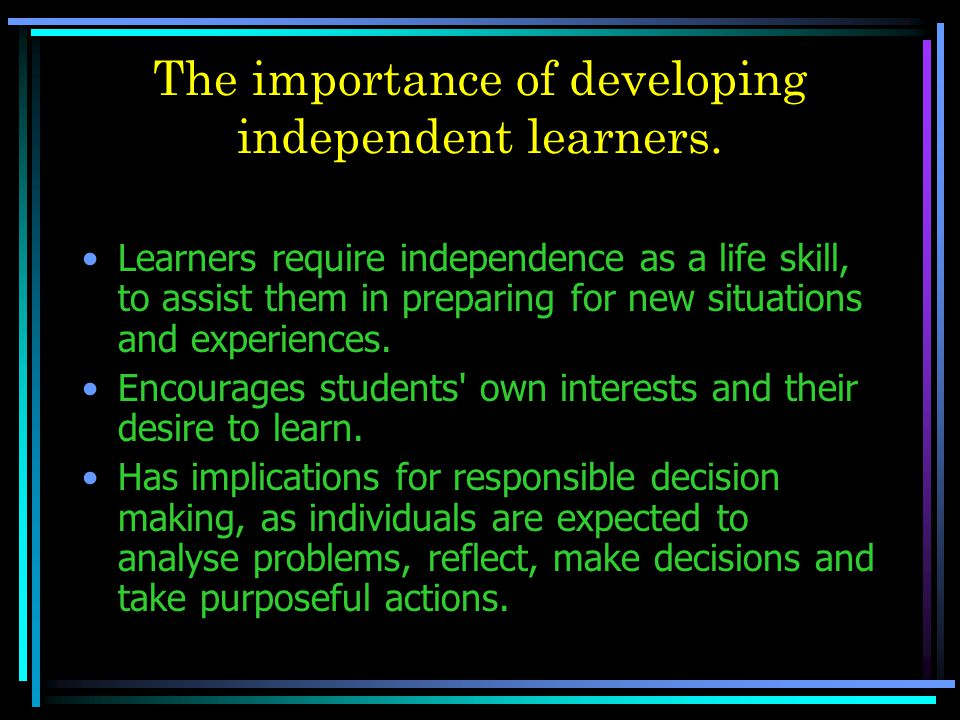 The importance of developing independent learners.