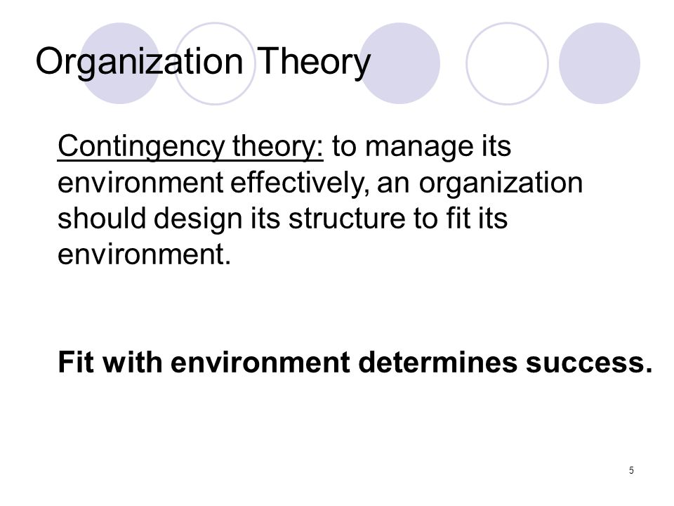 Organization Theory Contingency theory: to manage its environment effectively, an organization should design its structure to fit its environment.