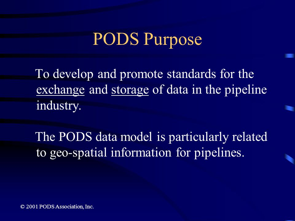 PODS Purpose To develop and promote standards for the exchange and storage of data in the pipeline industry.