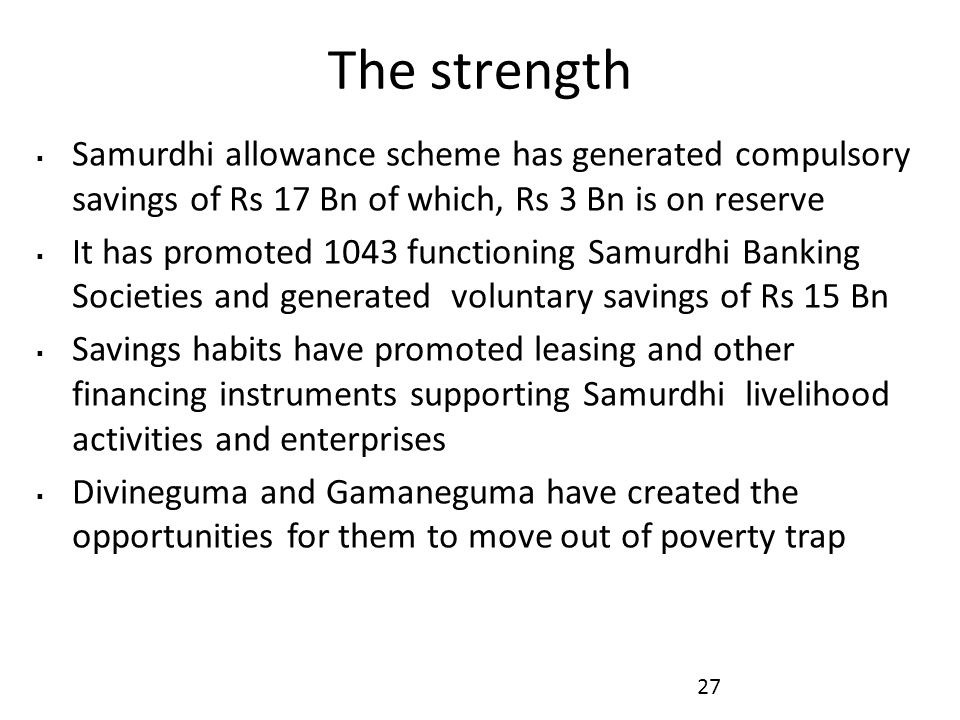 The strength Samurdhi allowance scheme has generated compulsory savings of Rs 17 Bn of which, Rs 3 Bn is on reserve.