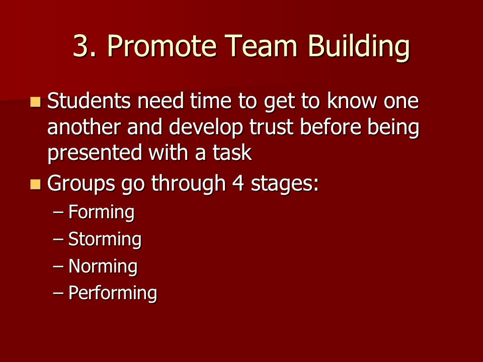 3. Promote Team Building Students need time to get to know one another and develop trust before being presented with a task.