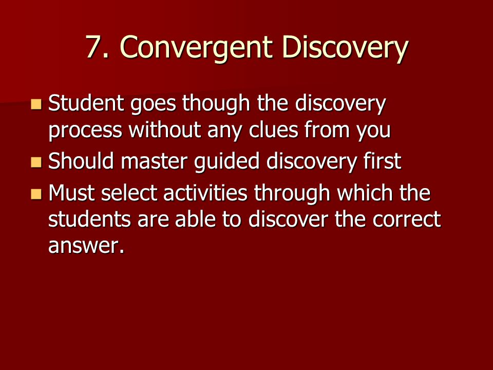7. Convergent Discovery Student goes though the discovery process without any clues from you. Should master guided discovery first.