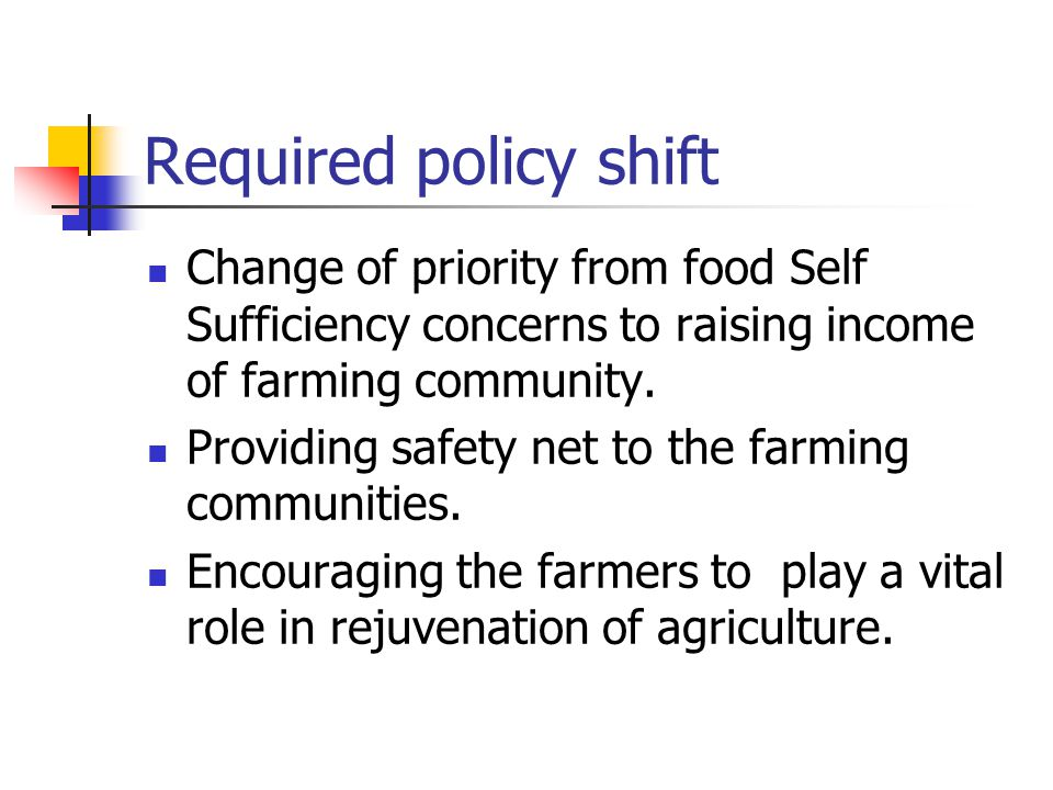 Required policy shift Change of priority from food Self Sufficiency concerns to raising income of farming community.