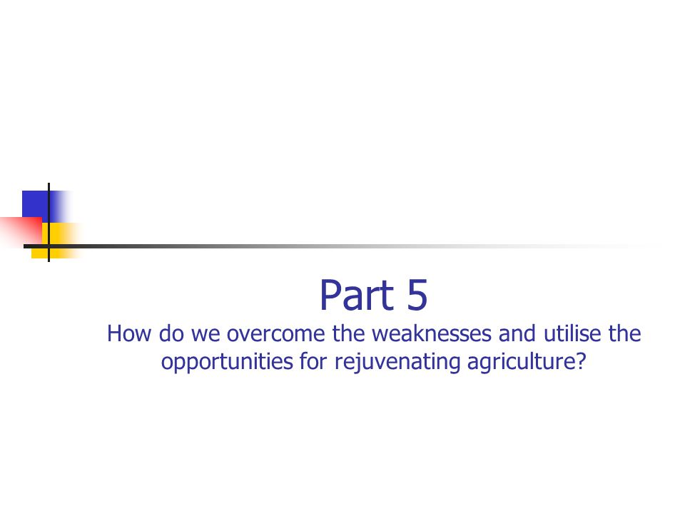 Part 5 How do we overcome the weaknesses and utilise the opportunities for rejuvenating agriculture