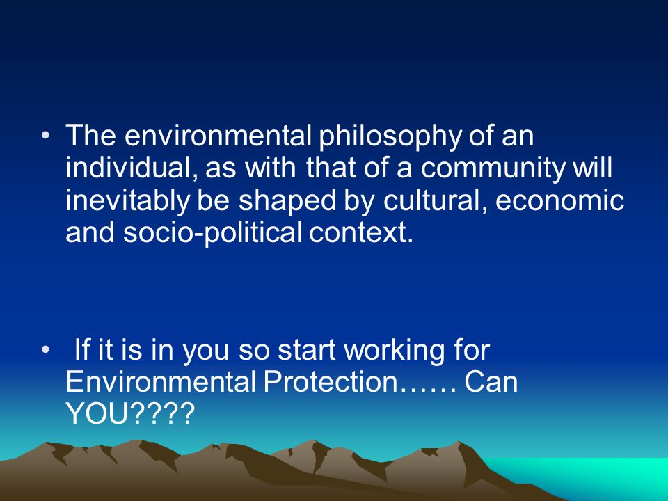 The environmental philosophy of an individual, as with that of a community will inevitably be shaped by cultural, economic and socio-political context.