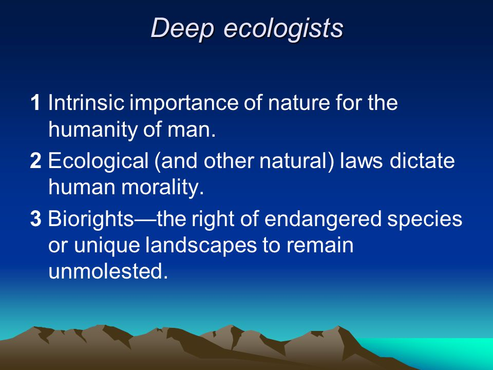 Deep ecologists 1 Intrinsic importance of nature for the humanity of man. 2 Ecological (and other natural) laws dictate human morality.