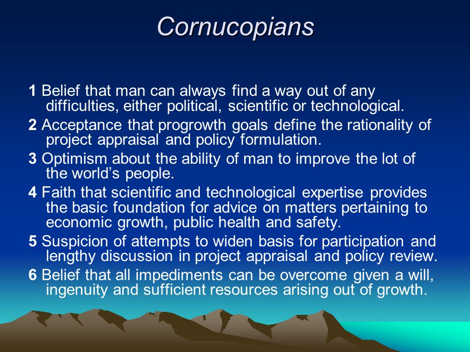 Cornucopians 1 Belief that man can always find a way out of any difficulties, either political, scientific or technological.