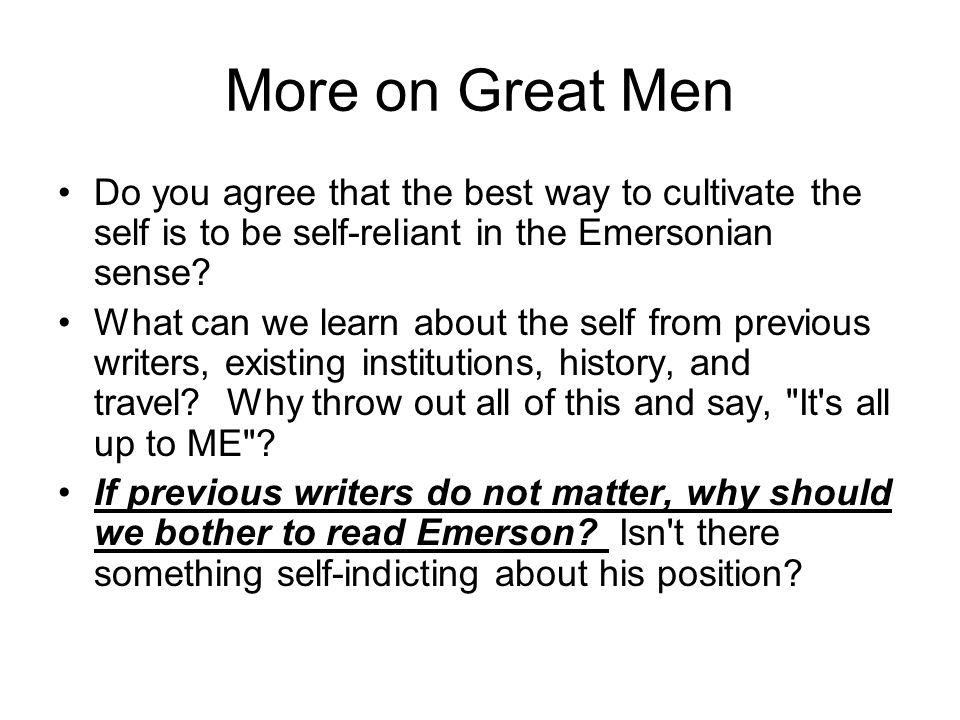 More on Great Men Do you agree that the best way to cultivate the self is to be self-reliant in the Emersonian sense