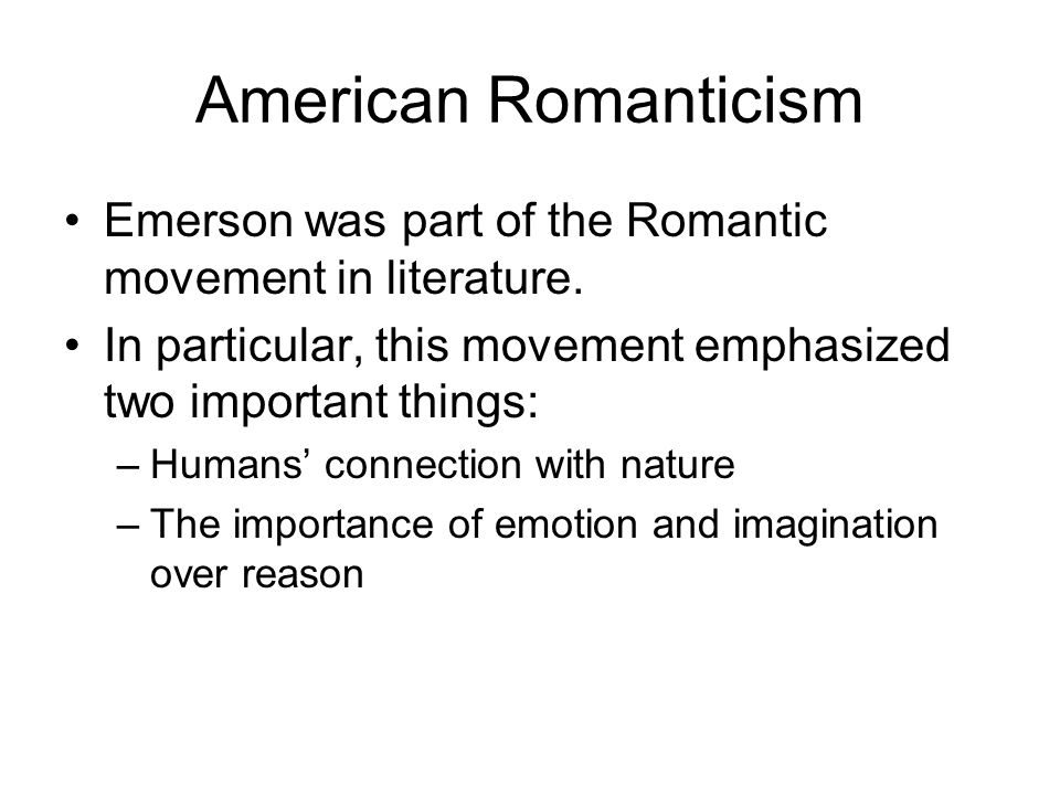 American Romanticism Emerson was part of the Romantic movement in literature. In particular, this movement emphasized two important things: