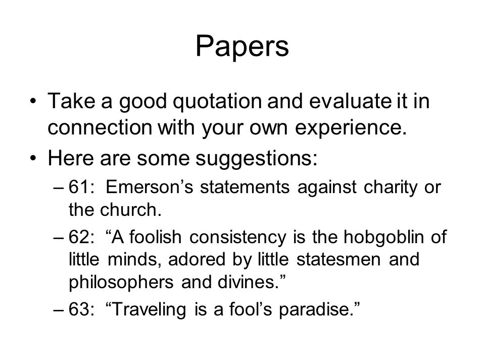 Papers Take a good quotation and evaluate it in connection with your own experience. Here are some suggestions: