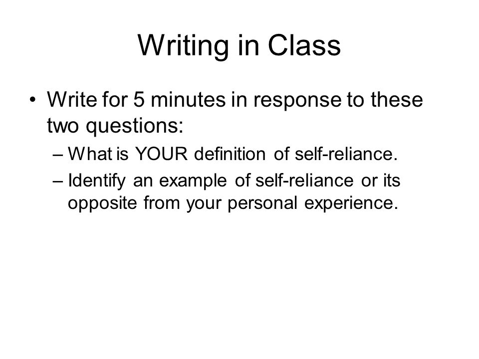 Writing in Class Write for 5 minutes in response to these two questions: What is YOUR definition of self-reliance.