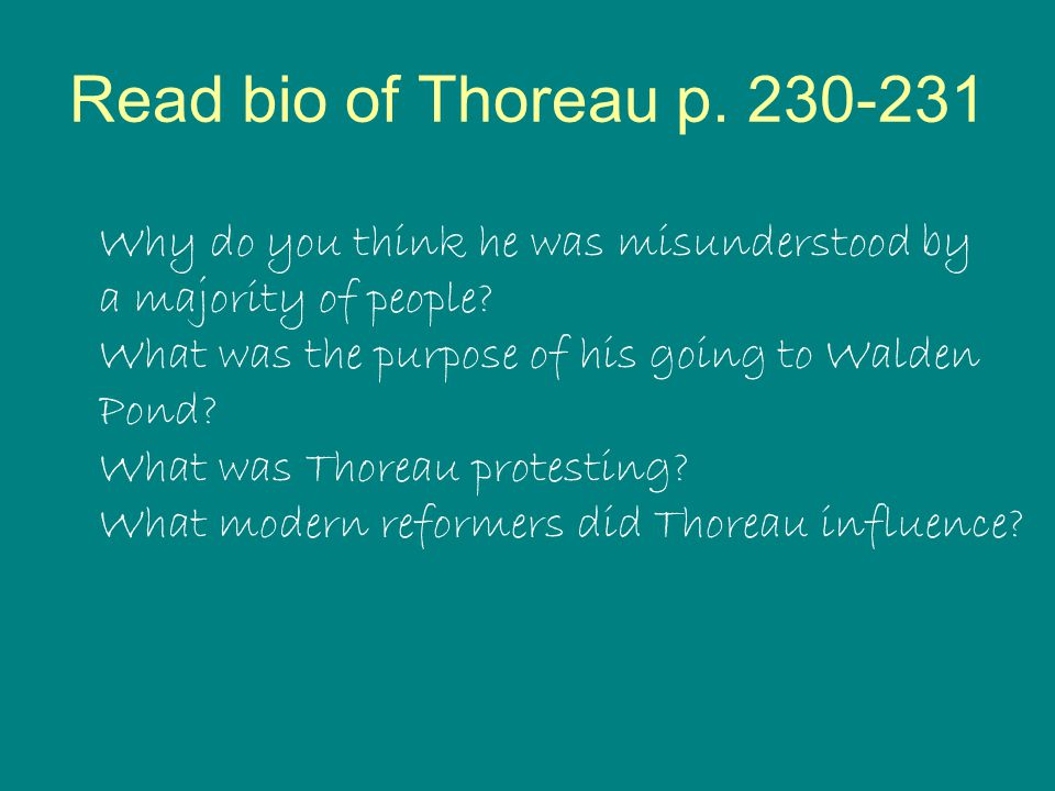Read bio of Thoreau p. 230-231 Why do you think he was misunderstood by. a majority of people What was the purpose of his going to Walden.