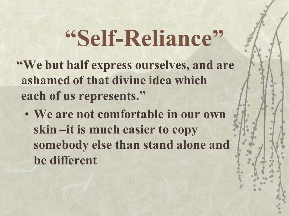 Self-Reliance We but half express ourselves, and are ashamed of that divine idea which each of us represents.