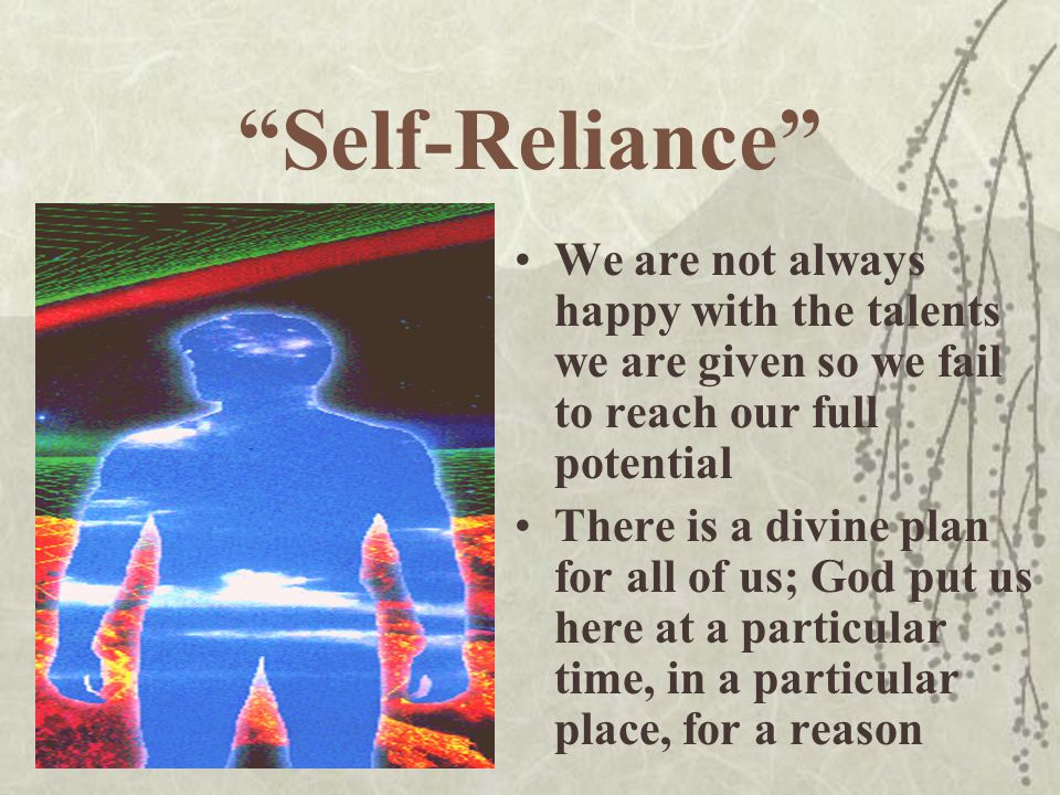 Self-Reliance We are not always happy with the talents we are given so we fail to reach our full potential.