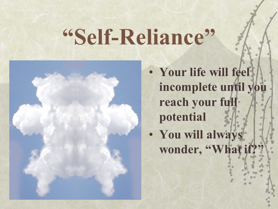 Self-Reliance Your life will feel incomplete until you reach your full potential.
