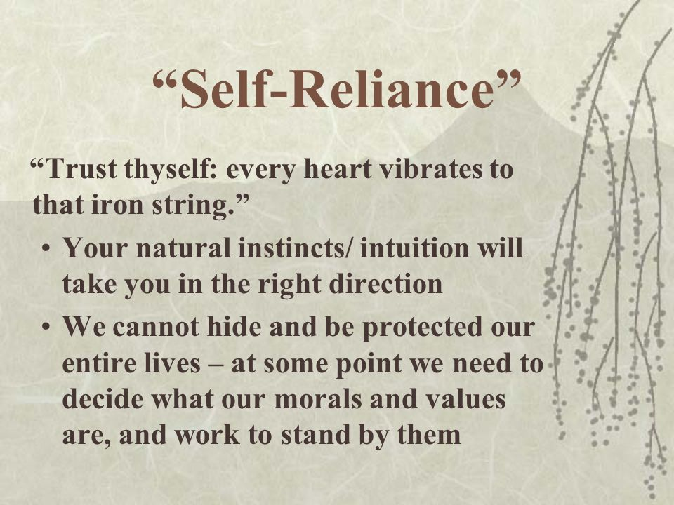 Self-Reliance Trust thyself: every heart vibrates to that iron string. Your natural instincts/ intuition will take you in the right direction.