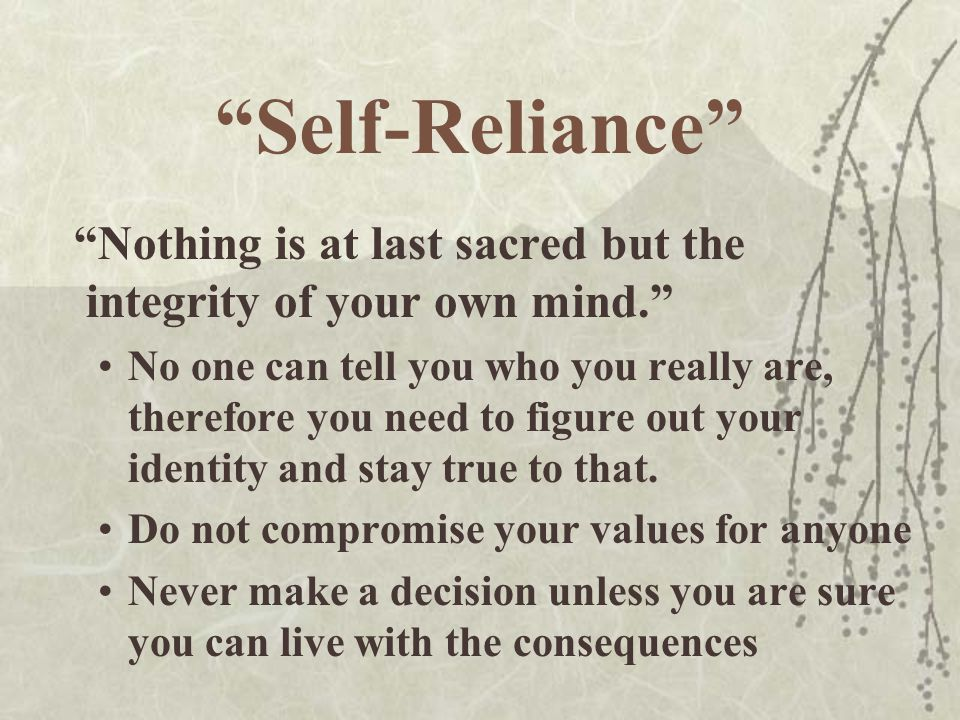 Self-Reliance Nothing is at last sacred but the integrity of your own mind.