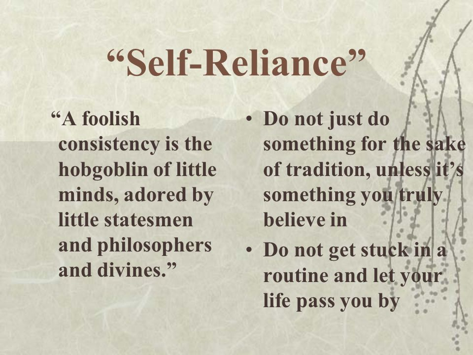 Self-Reliance A foolish consistency is the hobgoblin of little minds, adored by little statesmen and philosophers and divines.