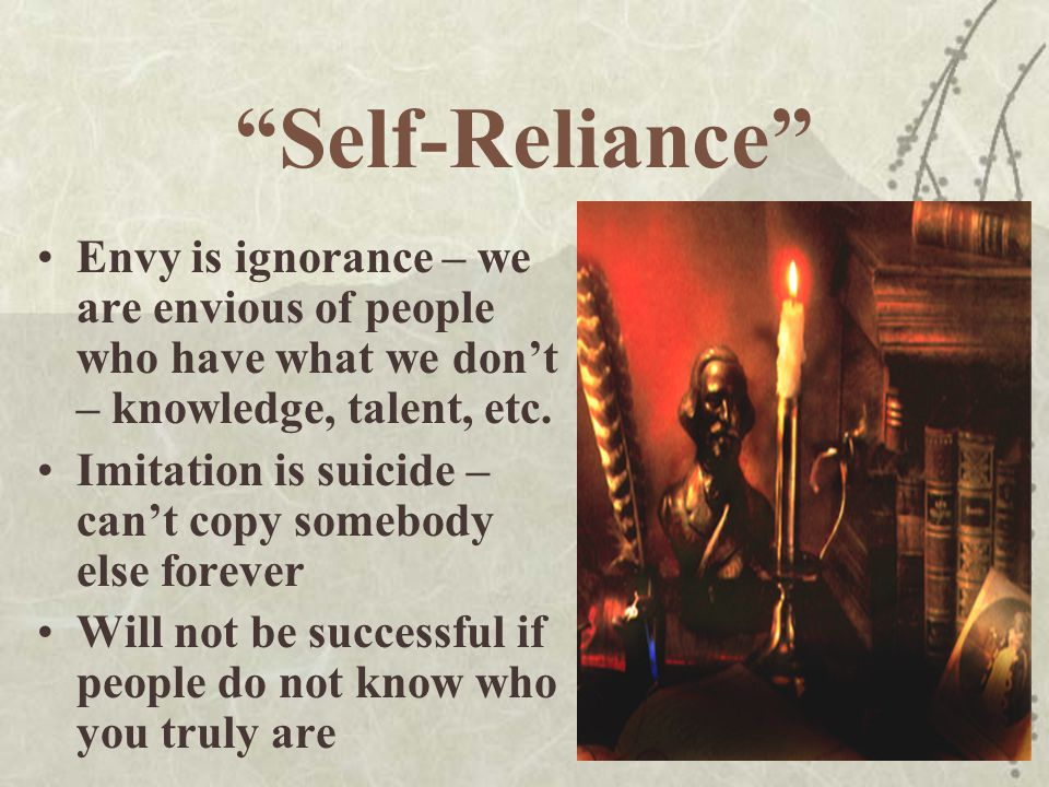 Self-Reliance Envy is ignorance – we are envious of people who have what we don't – knowledge, talent, etc.