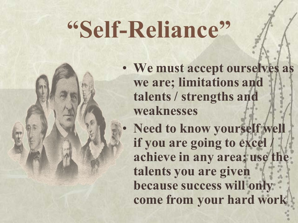 Self-Reliance We must accept ourselves as we are; limitations and talents / strengths and weaknesses.