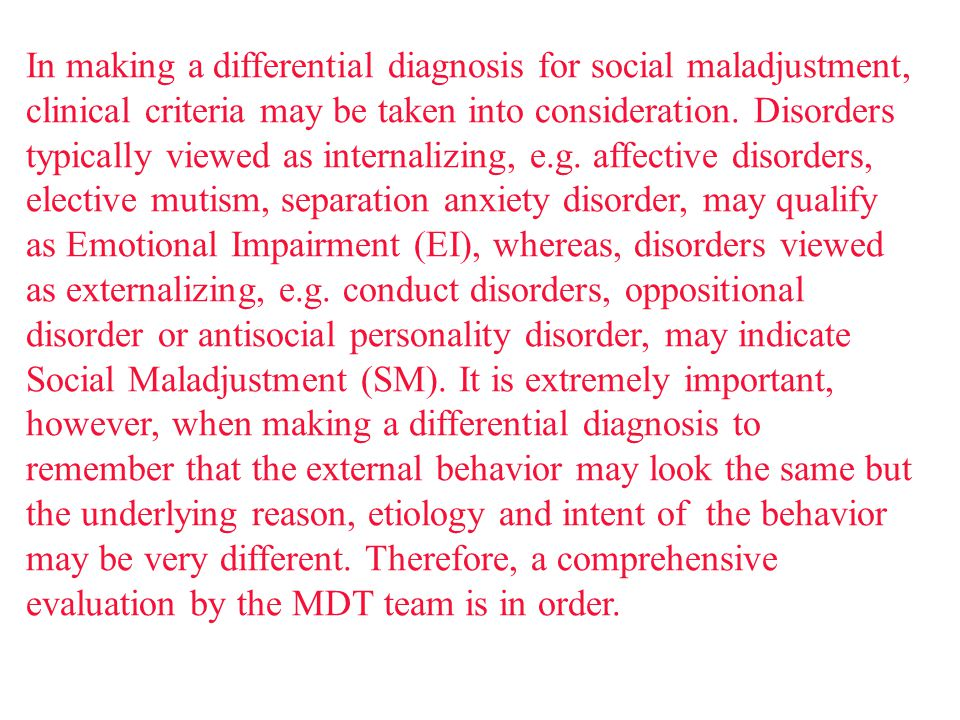 In making a differential diagnosis for social maladjustment, clinical criteria may be taken into consideration.