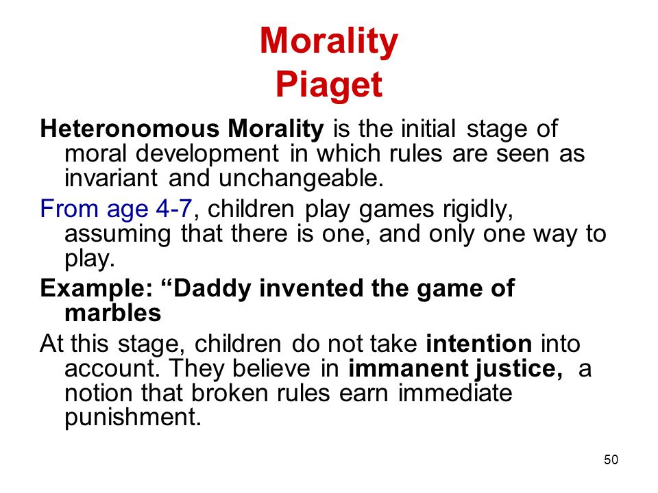 Morality Piaget Heteronomous Morality is the initial stage of moral development in which rules are seen as invariant and unchangeable.