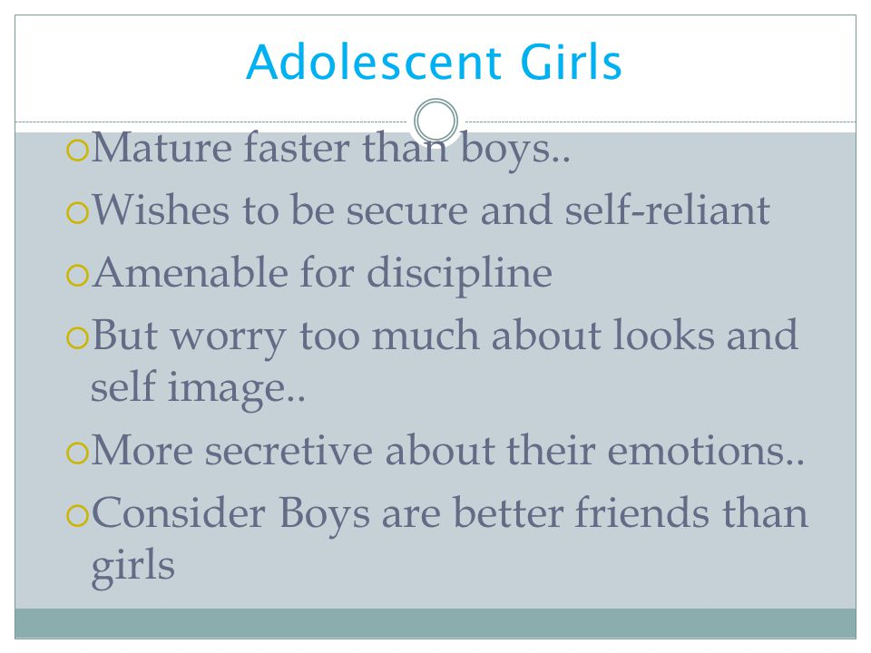 Adolescent Girls Mature faster than boys..