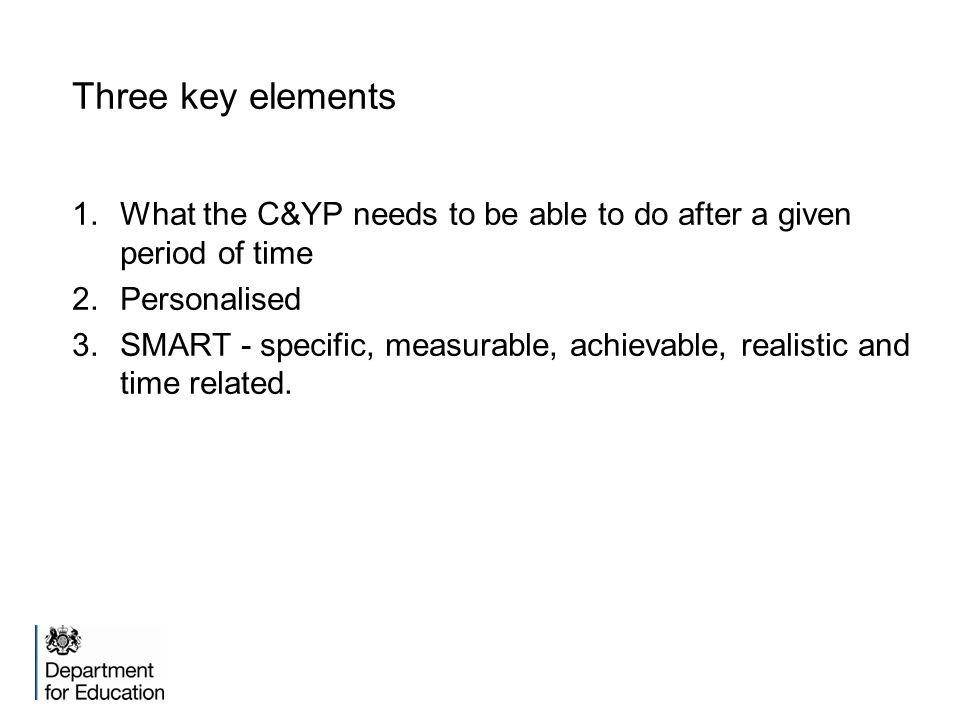Three key elements What the C&YP needs to be able to do after a given period of time. Personalised.