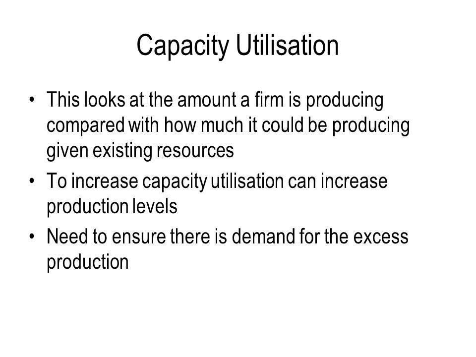 Capacity Utilisation This looks at the amount a firm is producing compared with how much it could be producing given existing resources.