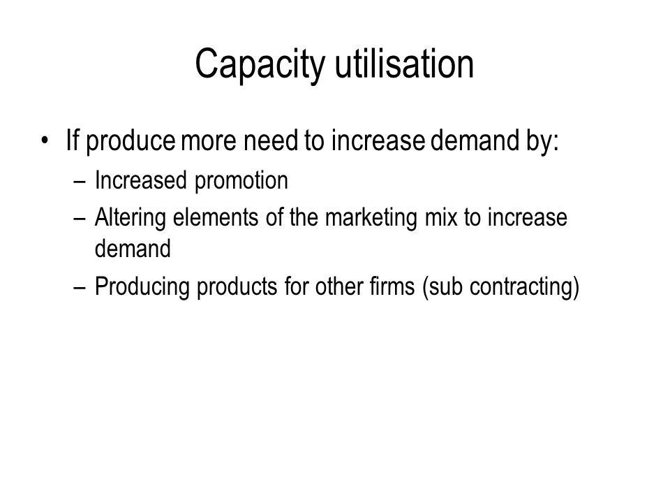 Capacity utilisation If produce more need to increase demand by: