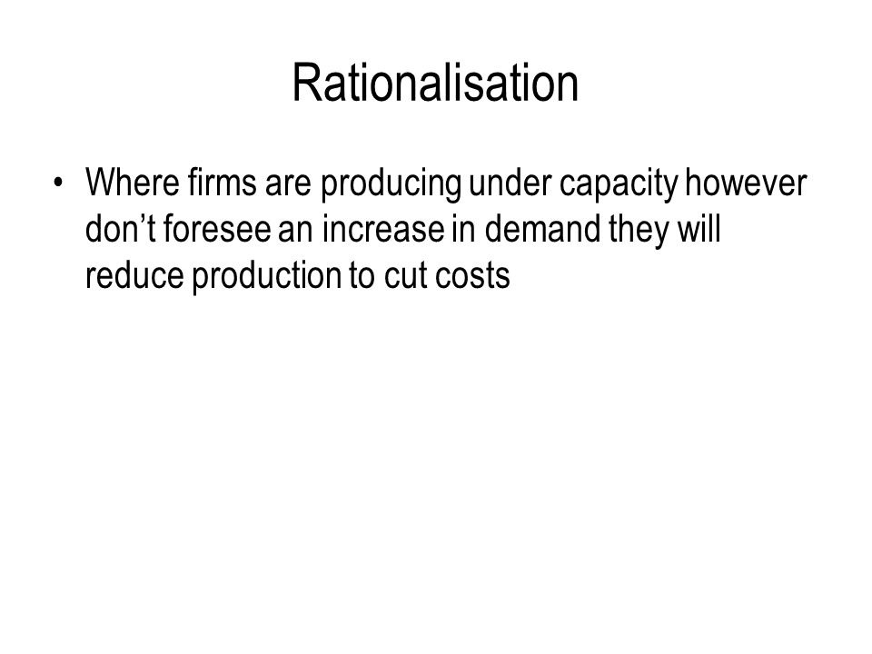 Rationalisation Where firms are producing under capacity however don't foresee an increase in demand they will reduce production to cut costs.