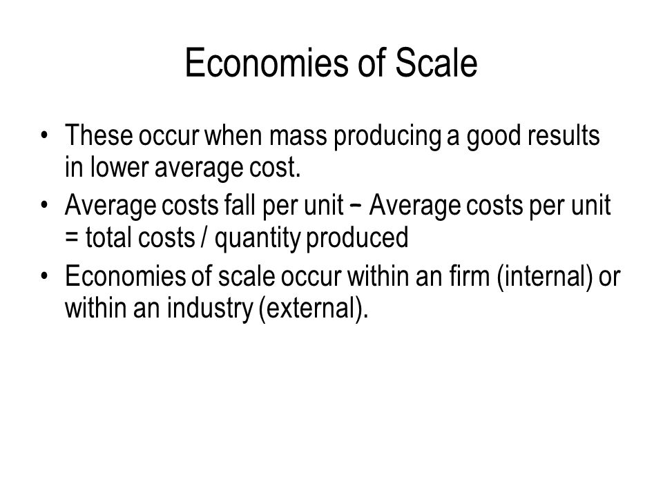 Economies of Scale These occur when mass producing a good results in lower average cost.