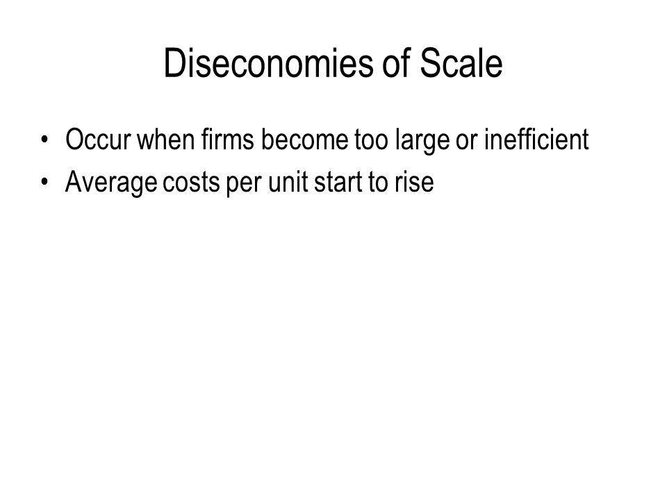 Diseconomies of Scale Occur when firms become too large or inefficient