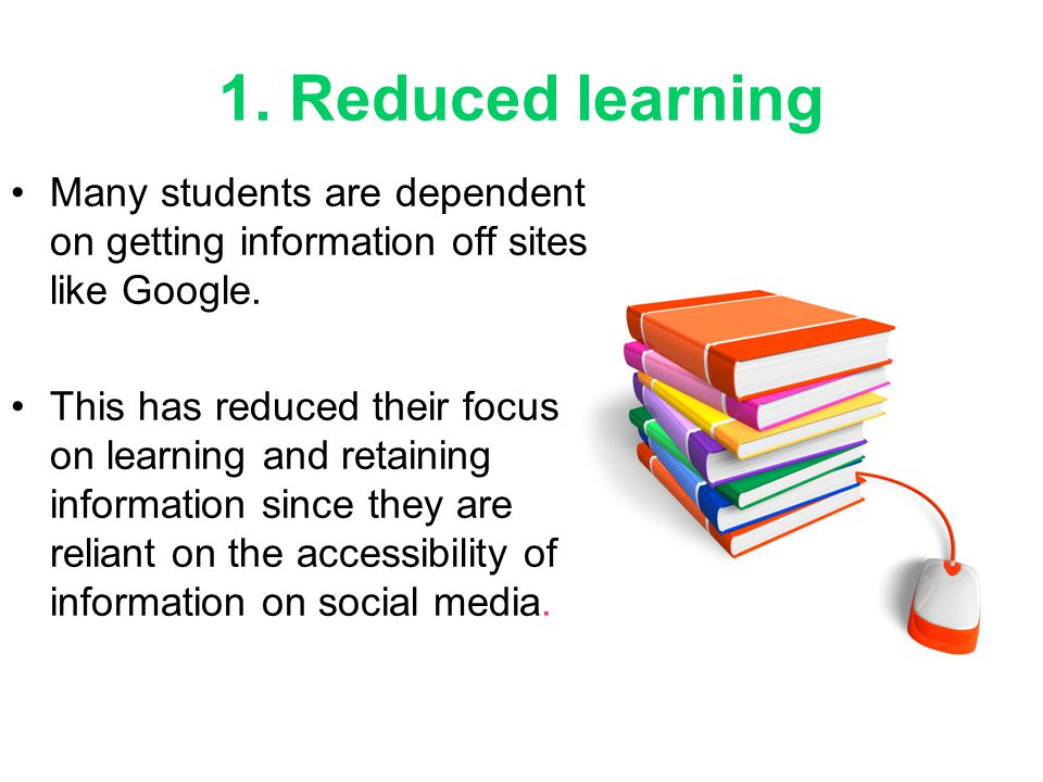 1. Reduced learning Many students are dependent on getting information off sites like Google.