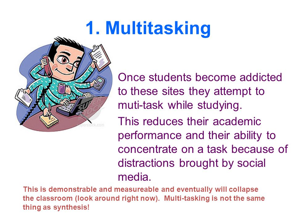 1. Multitasking Once students become addicted to these sites they attempt to muti-task while studying.