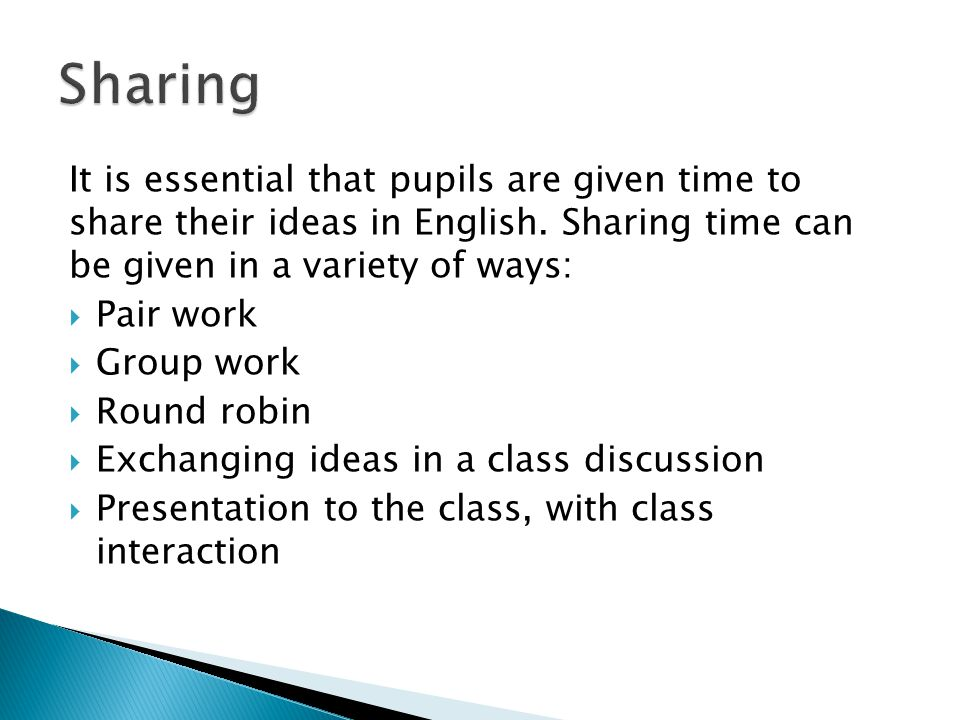 Sharing It is essential that pupils are given time to share their ideas in English. Sharing time can be given in a variety of ways: