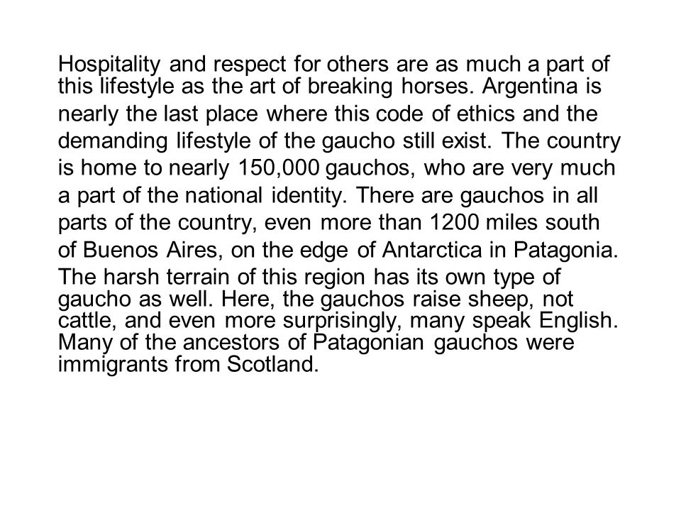 Hospitality and respect for others are as much a part of this lifestyle as the art of breaking horses. Argentina is