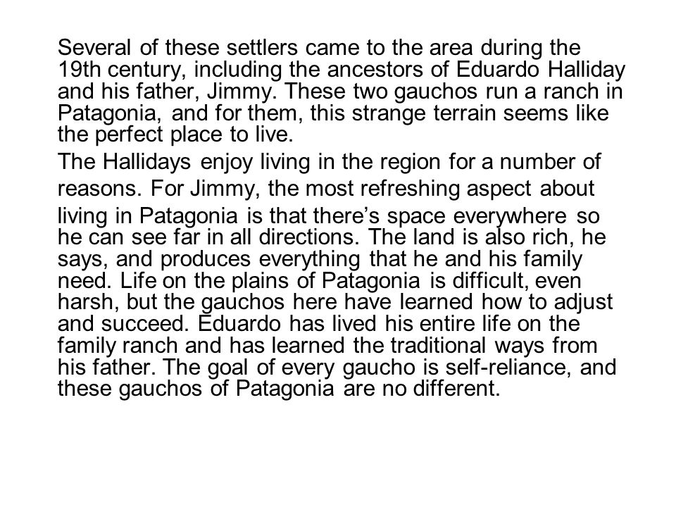 Several of these settlers came to the area during the 19th century, including the ancestors of Eduardo Halliday and his father, Jimmy. These two gauchos run a ranch in Patagonia, and for them, this strange terrain seems like the perfect place to live.
