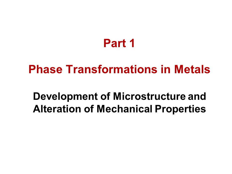 Part 1 Phase Transformations in Metals Development of Microstructure and Alteration of Mechanical Properties