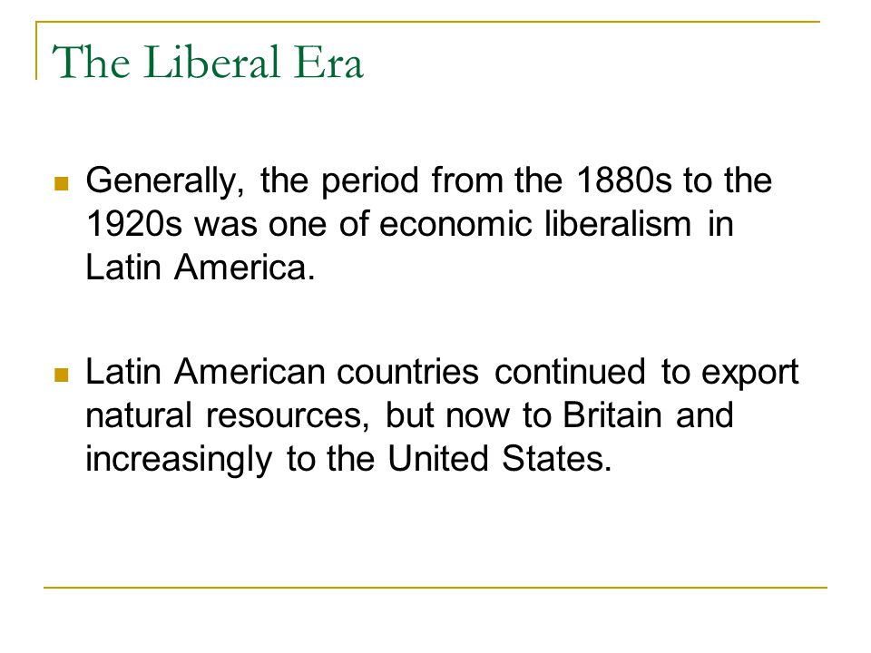 The Liberal Era Generally, the period from the 1880s to the 1920s was one of economic liberalism in Latin America.