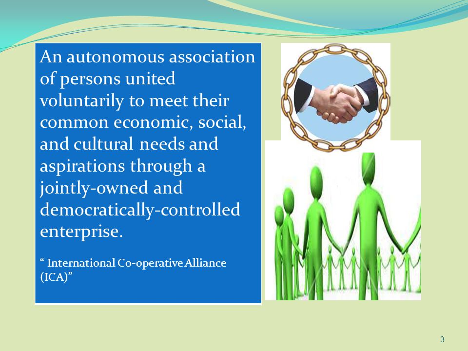 An autonomous association of persons united voluntarily to meet their common economic, social, and cultural needs and aspirations through a jointly-owned and democratically-controlled enterprise.