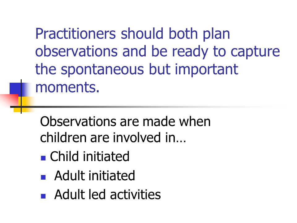 Practitioners should both plan observations and be ready to capture the spontaneous but important moments.