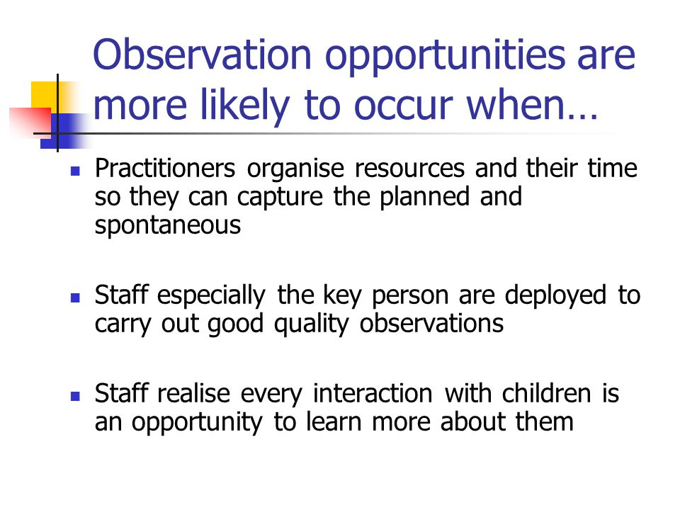 Observation opportunities are more likely to occur when…