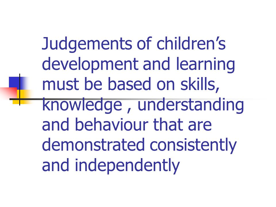 Judgements of children's development and learning must be based on skills, knowledge , understanding and behaviour that are demonstrated consistently and independently